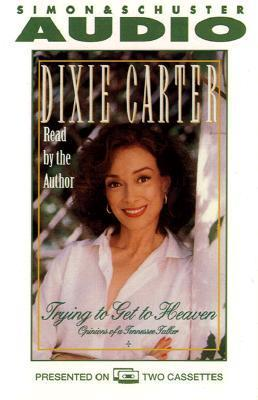 Trying to Get to Heaven: Opinions of a Tennessee Talker, Vol. 2  by  Dixie Carter
