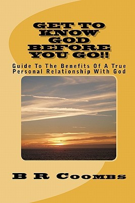 Get to Know God Before You Go: Guide to the Benefits of a True Personal Relationship with God  by  B.R. Coombs