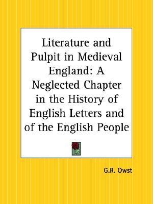 Literature And Pulpit In Medieval England: A Neglected Chapter In The History Of English Letters And Of The English People  by  G. R. Owst