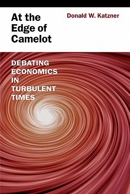 At the Edge of Camelot: Debating Economics in Turbulent Times Donald W. Katzner