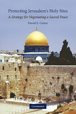 Protecting Jerusalems Holy Sites: A Strategy for Negotiating a Sacred Peace  by  David E. Guinn