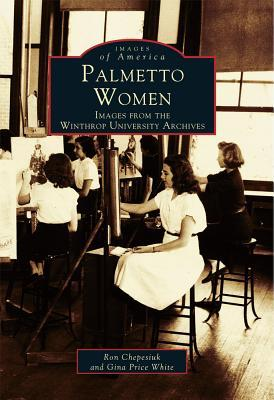 Palmetto Women: Images from the Winthrop University Archives  by  Ron Chepesiuk