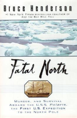 Fatal North: Murder Survival Aboard U S S Polaris 1ST U S Expedition North Pole  by  Bruce   Henderson