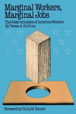 Marginal Workers, Marginal Jobs: The Underutilization of American Workers Teresa A. Sullivan
