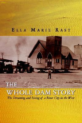 The Whole Dam Story: The Drowning and Rising of a River City in the West Ella Marie Rast