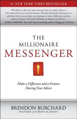 The Millionaire Messenger: Make a Difference and a Fortune Sharing Your Advice Brendon Burchard
