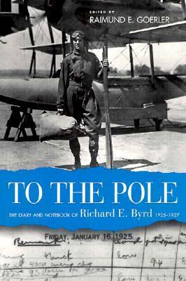 To the Pole: The Diary and Notebook of Richard E. Byrd Raimund E. Goerler