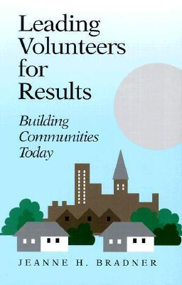 Leading Volunteers for Results: Building Communities Today Jeanne H. Bradner