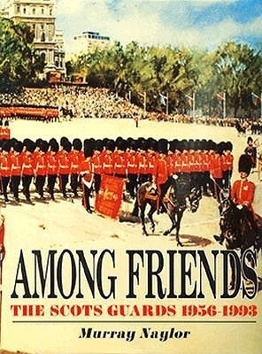 Among Friends: The Scots Guards, 1956-1993  by  Murray Naylor