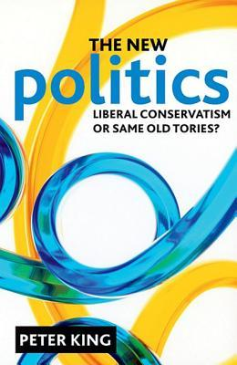 The new politics: Liberal Conservatism or same old Tories?  by  Peter King