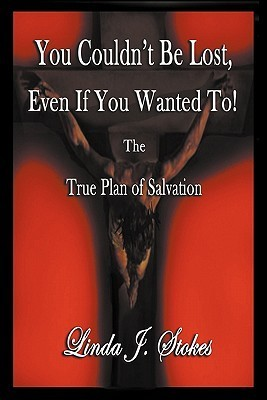 You Couldnt Be Lost, Even If You Wanted to the True Plan of Salvation  by  Linda J. Stokes