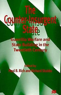 The Counter Insurgent State: Guerrilla Warfare And State Building In The Twentieth Century  by  Paul B. Rich
