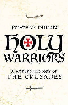 Holy Warriors: A Modern History of the Crusades Jonathan Phillips