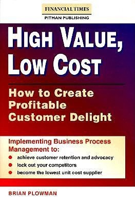 High Value, Low Cost: How to Create Profitable Customer Delight Brian Plowman