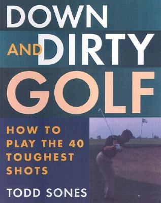 Down and Dirty: How to Play the 40 Toughest Shots in Golf  by  Todd Sones