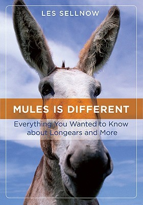 Mules Is Different: Everything You Wanted to Know about Longears, and More Les Sellnow