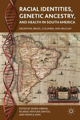 Racial Identities, Genetic Ancestry, and Health in South America: Argentina, Brazil, Colombia, and Uruguay  by  Sahra Gibbon