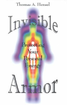 Invisible Armor: Protecting Your Personal Energy Thomas A. Hensel