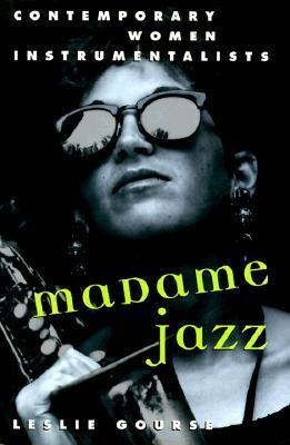 Madame Jazz: Contemporary Women Instrumentalists  by  Leslie Gourse