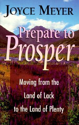 Prepare To Prosper:  Moving From The Land Of Lack To The Land Of Plenty  by  Joyce Meyer