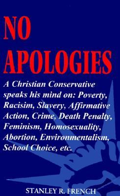 No Apologies: A Christian Conservative Speaks His Mind On: Poverty, Racism, Slavery, Affirmative Action, Crime, Death Penalty, Femin Stanley R. French