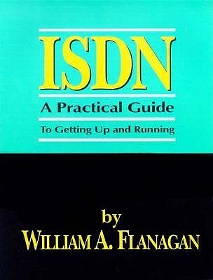 ISDN: A Practical Guide to Getting Up and Running William A. Flanagan