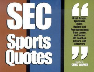 SEC Sports Quotes: Over 800 Brief, Brilliant Bursts of Life from Former Coaches, Players and Observers of the Southeastern Conference Chris Warner