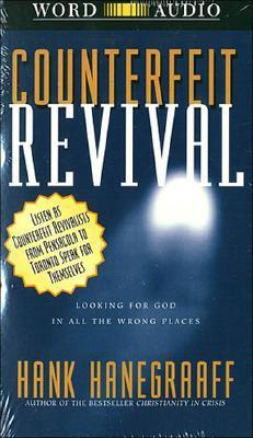 Counterfeit Revival: Looking for God in all the Wrong Places Hank Hanegraaff
