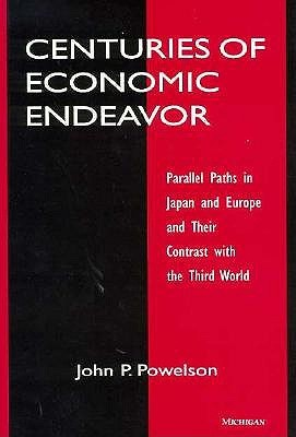 Centuries of Economic Endeavor: Parallel Paths in Japan and Europe and Their Contrast with the Third World  by  John P. Powelson