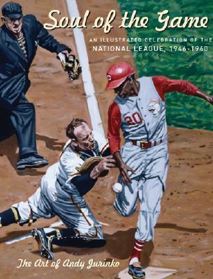 Soul of the Game: An Illustrated Celebration of the National League, 1946-1960  by  Andy Jurinko