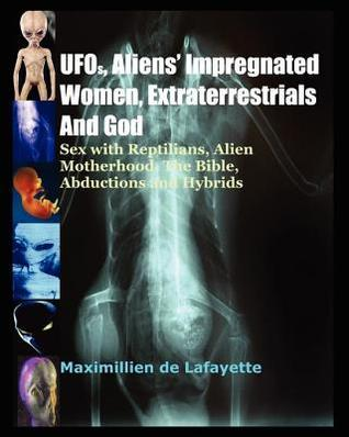UFOs, Aliens Impregnated Women, Extraterrestrials and God  by  Maximillien de Lafayette