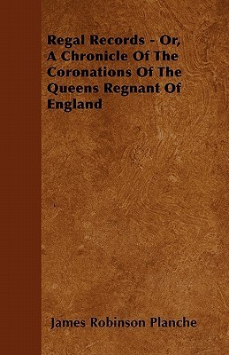 Regal Records - Or, a Chronicle of the Coronations of the Queens Regnant of England James Robinson Planché