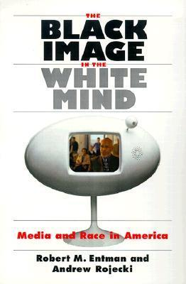 The Black Image in the White Mind: Media and Race in America  by  Robert M. Entman