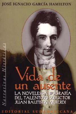 Vida de Un Ausente - Biografia J. B. Alberdi  by  José Ignacio García Hamilton
