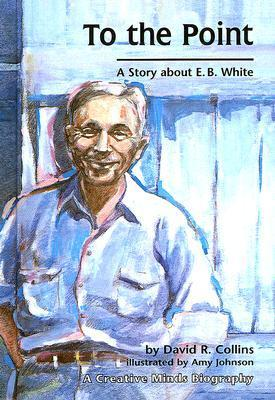 To the Point: A Story About E.B. White (Creative Minds Biography  by  David R. Collins