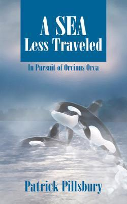 A Sea Less Traveled: In Pursuit of Orcinus Orca  by  Patrick Pillsbury