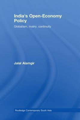 Indias Open-Economy Policy: Globalism, Rivalry, Continuity  by  Jalal Alamgir