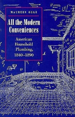 All the Modern Conveniences: American Household Plumbing, 1840-1890  by  Maureen Ogle