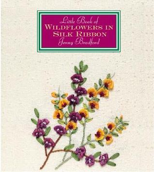 Little Book Of Wildflowers In Silk Ribbon Jenny Bradford