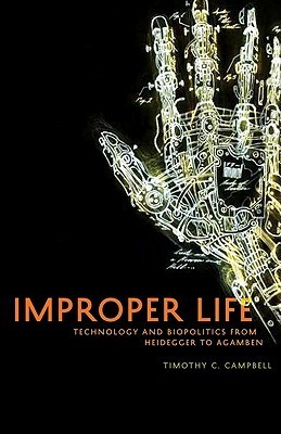 Improper Life: Technology and Biopolitics from Heidegger to Agamben  by  Timothy C. Campbell
