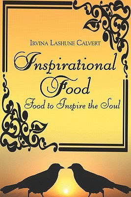 Inspirational Food: Food to Inspire the Soul  by  Irvina Lashune Calvert