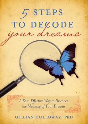 5 Steps to Decode Your Dreams: A Fast, Effective Way to Discover the Meaning of Your Dreams Gillian Holloway