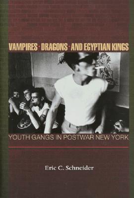 Vampires, Dragons, and Egyptian Kings: Youth Gangs in Postwar New York Eric C. Schneider
