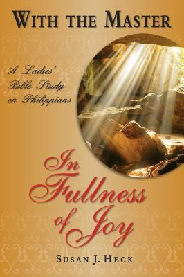 With the Master in Fullness of Joy: A Ladies Bible Study on the Book of Philippians  by  Susan J. Heck