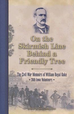 On The Skirmish Line Behind A Friendly Tree: The Civil War Memoirs Of William Royal Oake, 26th Iowa Volunteers William Royal Oake