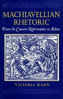 Machiavellian Rhetoric: From the Counter-Reformation to Milton Victoria Ann Kahn