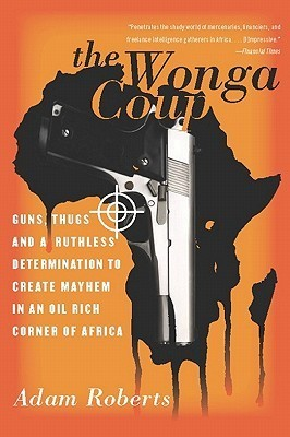The Wonga Coup: Guns, Thugs and a Ruthless Determination to Create Mayhem in an Oil-Rich Corner of Africa Adam Roberts