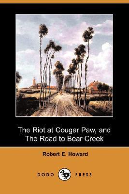 The Riot At Cougar Paw, And The Road To Bear Creek  by  Robert E. Howard