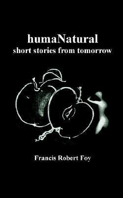 Humanatural: Short Stories from Tomorrow  by  Francis Robert Foy