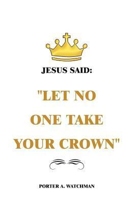 Jesus Said Let No One Take Your Crown  by  Porter A. Watchman